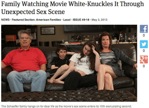 Family, Life, and Movies: Family Watching Movie White-Knuckles It Through  Unexpected Sex Scene  NEWS Featured Section: American Families. Local ISSUE 49.18. May 3,2013  0  T/  The Schaeffer family hangs on for dear life as the movie's sex scene enters its 10th excruciating second.