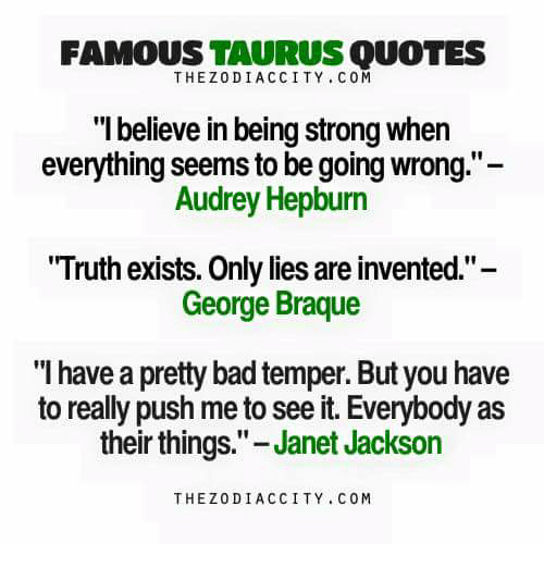 "Bad, Janet Jackson, and Quotes: FAMOUSTAURUS QUOTES  THEZODIACCITY. COM  ""Ibelieve in being strong when  everything seems to be going wrong.""-  Audrey Hepburn  Truth exists. Only lies are invented.""-  George Braque  ""I have a pretty bad temper. But you have  to really push me to see it. Everybody as  their things.""- Janet Jackson  THEZODIACCITY COM"