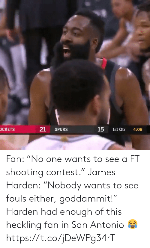 "james: Fan: ""No one wants to see a FT shooting contest.""  James Harden: ""Nobody wants to see fouls either, goddammit!""  Harden had enough of this heckling fan in San Antonio 😂 https://t.co/jDeWPg34rT"