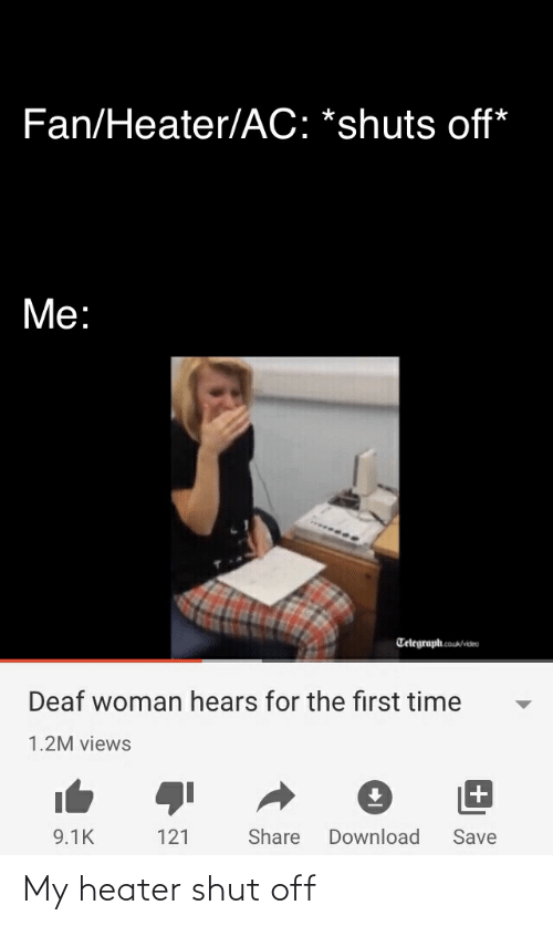 Telegraph: Fan/Heater/AC: *shuts off*  Me:  Telegraph.cos/ideo  Deaf woman hears for the first time  1.2M views  9.1K  121  Share  Download  Save My heater shut off