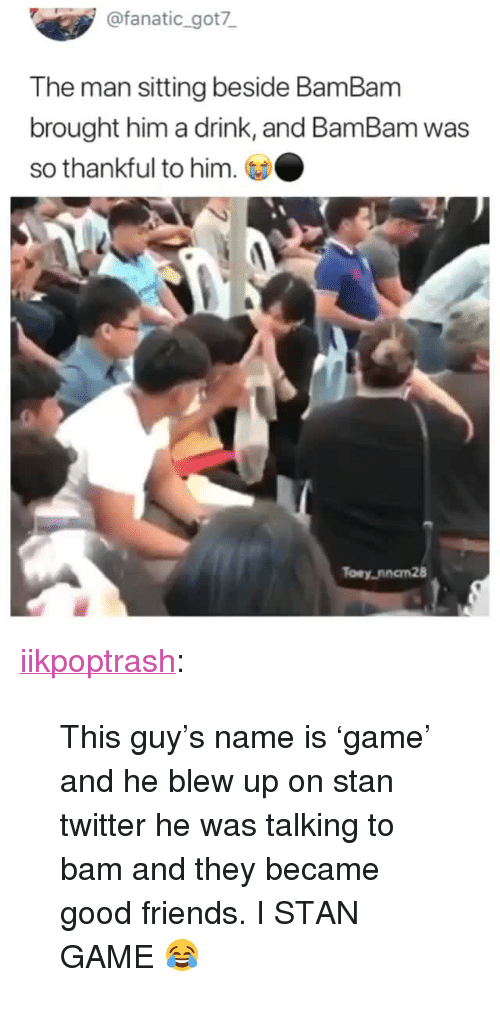 "Fanatic: @fanatic_got7  The man sitting beside BamBanm  brought him a drink, and BamBam was  so thankful to him.  Toey,nncm28 <p><a href=""https://iikpoptrash.tumblr.com/post/172748105334/this-guys-name-is-game-and-he-blew-up-on-stan"" class=""tumblr_blog"">iikpoptrash</a>:</p>  <blockquote><p>This guy's name is 'game' and he blew up on stan twitter he was talking to bam and they became good friends. I STAN GAME 😂 </p></blockquote>"