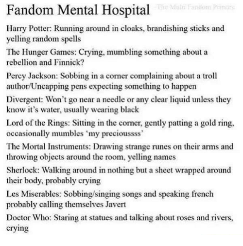 """Runing: Fandom Mental Hospital  Harry Potter: Running around in cloaks, brandishing sticks and  yelling random spells  The Hunger Games: Crying, mumbling something about a  rebellion and Finnick?  Percy Jackson: Sobbing in a corner complaining about a troll  author/Uncapping pens expecting something to happen  Divergent: Won't go near a needle or any clear liquid unless they  know it's water, usually wearing black  Lord of the Rings: Sitting in the comer, gently patting a gold ring,  occasionally mumbles """"my precioussss'  The Mortal Instruments: Drawing strange runes on their arms and  throwing objects around the room, yelling names  Sherlock: Walking around in nothing but a sheet wrapped around  their body, probably crying  Les Miserables: Sobbing/singing songs and speaking french  probably calling themselves Javert  Doctor Who: Staring at statues and talking about roses and rivers,  crying"""