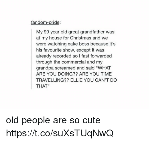 """You Cant Do That: fandom-pride:  My 99 year old great grandfather was  at my house for Christmas and we  were watching cake boss because it's  his favourite show, except it was  already recorded so l fast forwarded  through the commercial and my  grandpa screamed and said """"WHAT  ARE YOU DOING?? ARE YOU TIME  TRAVELLING?? ELLIE YOU CAN'T DO  THAT"""" old people are so cute https://t.co/suXsTUqNwQ"""