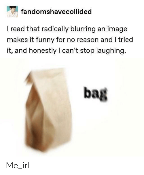 stop laughing: fandomshavecollided  I read that radically blurring an image  makes it funny for no reason and I tried  it, and honestly I can't stop laughing.  bag Me_irl