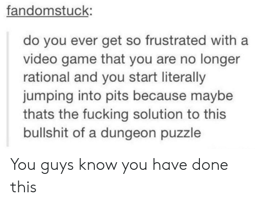 Pits: fandomstuck:  do you ever get so frustrated with a  video game that you are no longer  rational and you start literally  jumping into pits because maybe  thats the fucking solution to this  bullshit of a dungeon puzzle You guys know you have done this
