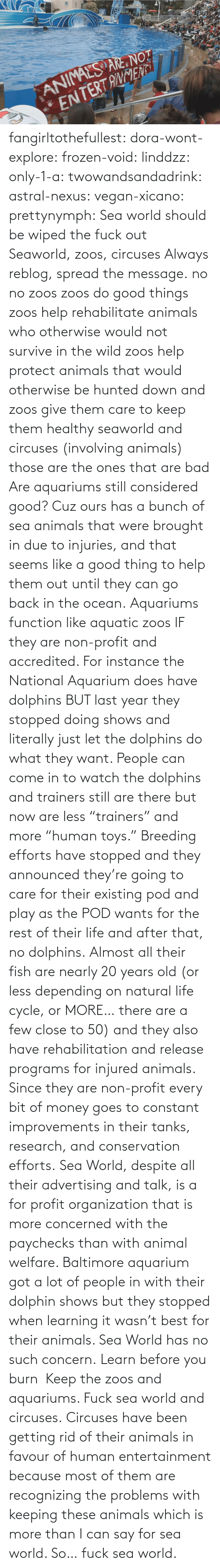 "A Bunch Of: fangirltothefullest:  dora-wont-explore:  frozen-void:  linddzz:  only-1-a:  twowandsandadrink:  astral-nexus:  vegan-xicano:  prettynymph:  Sea world should be wiped the fuck out  Seaworld, zoos, circuses  Always reblog, spread the message.  no no zoos zoos do good things zoos help rehabilitate animals who otherwise would not survive in the wild zoos help protect animals that would otherwise be hunted down and zoos give them care to keep them healthy seaworld and circuses (involving animals) those are the ones that are bad  Are aquariums still considered good? Cuz ours has a bunch of sea animals that were brought in due to injuries, and that seems like a good thing to help them out until they can go back in the ocean.  Aquariums function like aquatic zoos IF they are non-profit and accredited. For instance the National Aquarium does have dolphins BUT last year they stopped doing shows and literally just let the dolphins do what they want. People can come in to watch the dolphins and trainers still are there but now are less ""trainers"" and more ""human toys."" Breeding efforts have stopped and they announced they're going to care for their existing pod and play as the POD wants for the rest of their life and after that, no dolphins. Almost all their fish are nearly 20 years old (or less depending on natural life cycle, or MORE… there are a few close to 50) and they also have rehabilitation and release programs for injured animals. Since they are non-profit every bit of money goes to constant improvements in their tanks, research, and conservation efforts. Sea World, despite all their advertising and talk, is a for profit organization that is more concerned with the paychecks than with animal welfare. Baltimore aquarium got a lot of people in with their dolphin shows but they stopped when learning it wasn't best for their animals. Sea World has no such concern.  Learn before you burn   Keep the zoos and aquariums. Fuck sea world and circuses.  Circuses have been getting rid of  their animals in favour of human entertainment because most of them are recognizing the problems with keeping these animals which is more than I can say for sea world. So… fuck sea world."