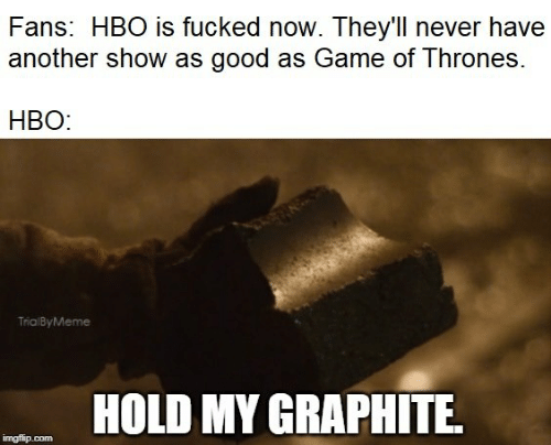 Have Another: Fans: HBO is fucked now. They'l never have  another show as good as Game of Thrones  HBO:  TrialByMeme  HOLD MY GRAPHITE  imgflip.com