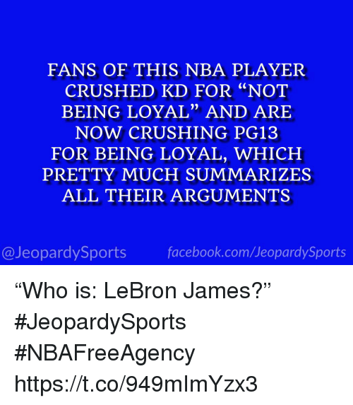 """LeBron James, Nba, and Sports: FANS OF THIS NBA PLAYER  CRUSHED KD FOR """"NOT  BEING LOYAL"""" AND ARE  NOW CRUSHING PG13  FOR BEING LOYAL, WHICH  PRETTY MUCH SUMMARIZES  ALL THEIR ARGUMENTS  0)  @JeopardySportsfacebook.com/JeopardySports """"Who is: LeBron James?"""" #JeopardySports #NBAFreeAgency https://t.co/949mImYzx3"""