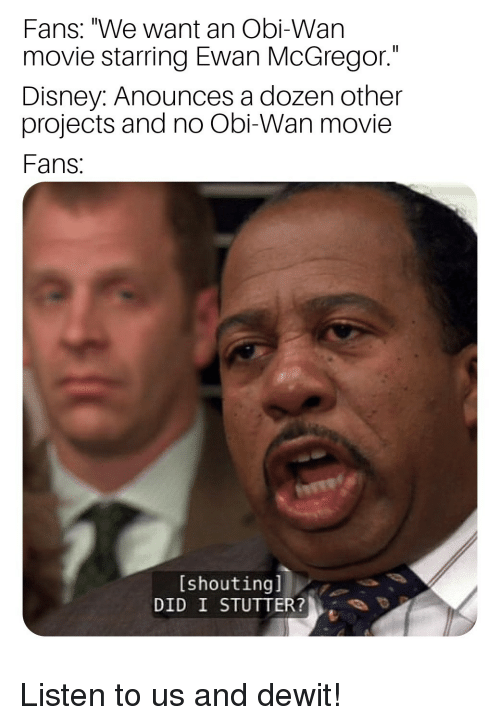 """Ewan McGregor: Fans: """"We want an Obi-Wan  movie starring Ewan McGregor.""""  Disney: Anounces a dozen other  projects and no Obi-Wan movie  Fans  [shoutingl  DID I STUTTER? Listen to us and dewit!"""