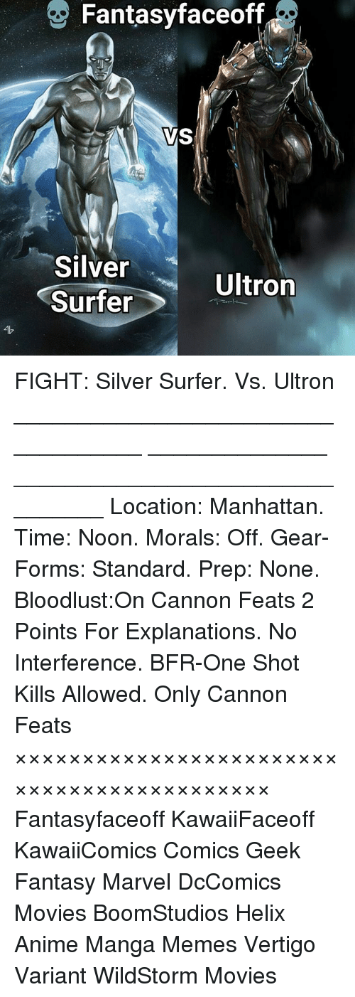 Bloodlust: Fantasy faceoff  VS  Silver  Ultron  Surfer FIGHT: Silver Surfer. Vs. Ultron ___________________________________ ______________ ________________________________ Location: Manhattan. Time: Noon. Morals: Off. Gear-Forms: Standard. Prep: None. Bloodlust:On Cannon Feats 2 Points For Explanations. No Interference. BFR-One Shot Kills Allowed. Only Cannon Feats ××××××××××××××××××××××××××××××××××××××××××× Fantasyfaceoff KawaiiFaceoff KawaiiComics Comics Geek Fantasy Marvel DcComics Movies BoomStudios Helix Anime Manga Memes Vertigo Variant WildStorm Movies かわいいです