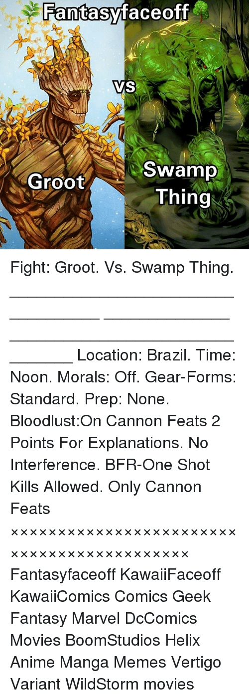 Bloodlust: Fantasy faceoff  VS  Swamp  Groot  Thing Fight: Groot. Vs. Swamp Thing. ___________________________________ ______________ ________________________________ Location: Brazil. Time: Noon. Morals: Off. Gear-Forms: Standard. Prep: None. Bloodlust:On Cannon Feats 2 Points For Explanations. No Interference. BFR-One Shot Kills Allowed. Only Cannon Feats ××××××××××××××××××××××××××××××××××××××××××× Fantasyfaceoff KawaiiFaceoff KawaiiComics Comics Geek Fantasy Marvel DcComics Movies BoomStudios Helix Anime Manga Memes Vertigo Variant WildStorm movies