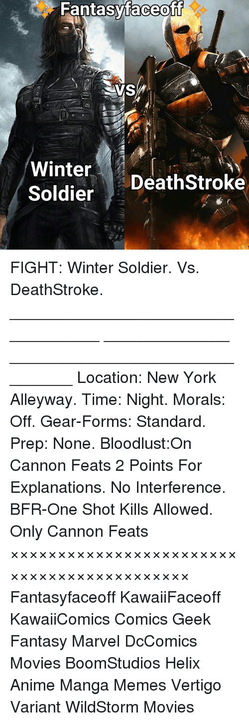 Bloodlust: Fantasy faceoff  Winter  DeathStroke  Soldier FIGHT: Winter Soldier. Vs. DeathStroke. ___________________________________ ______________ ________________________________ Location: New York Alleyway. Time: Night. Morals: Off. Gear-Forms: Standard. Prep: None. Bloodlust:On Cannon Feats 2 Points For Explanations. No Interference. BFR-One Shot Kills Allowed. Only Cannon Feats ××××××××××××××××××××××××××××××××××××××××××× Fantasyfaceoff KawaiiFaceoff KawaiiComics Comics Geek Fantasy Marvel DcComics Movies BoomStudios Helix Anime Manga Memes Vertigo Variant WildStorm Movies かわいいです
