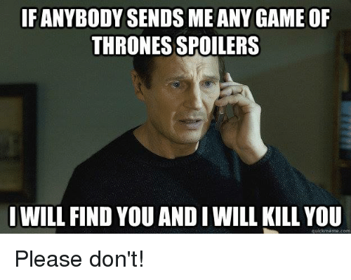 Game of Thrones, Memes, and Game: FANYBODY SENDS ME ANY GAME OF  THRONES SPOILERS  WILL FIND YOU AND I WILL KILL YOU  quickmeme.com Please don't!