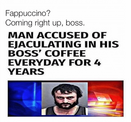 Accused: Fappuccino?  Coming right up, boss.  MAN ACCUSED OF  EJACULATING IN HIS  BOSS' COFFEE  EVERYDAY FOR 4  YEARS