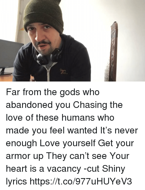 Love, Memes, and Heart: Far from the gods who abandoned you  Chasing the love of these humans who made you feel wanted It's never enough Love yourself  Get your armor up They can't see Your heart is a vacancy                                 -cut Shiny lyrics https://t.co/977uHUYeV3