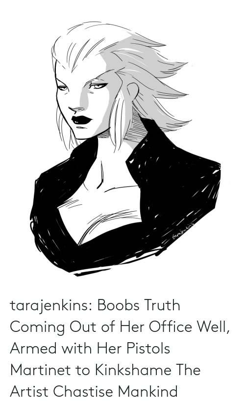 Coming Out: farajen kins tarajenkins:  Boobs Truth Coming Out of Her Office Well, Armed with Her Pistols Martinet to Kinkshame The Artist Chastise Mankind