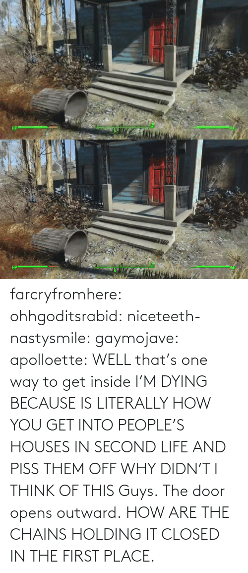 First Place: farcryfromhere:  ohhgoditsrabid:  niceteeth-nastysmile:  gaymojave:   apolloette:  WELL that's one way to get inside    I'M DYING BECAUSE IS LITERALLY HOW YOU GET INTO PEOPLE'S HOUSES IN SECOND LIFE AND PISS THEM OFF WHY DIDN'T I THINK OF THIS  Guys. The door opens outward. HOW ARE THE CHAINS HOLDING IT CLOSED IN THE FIRST PLACE.