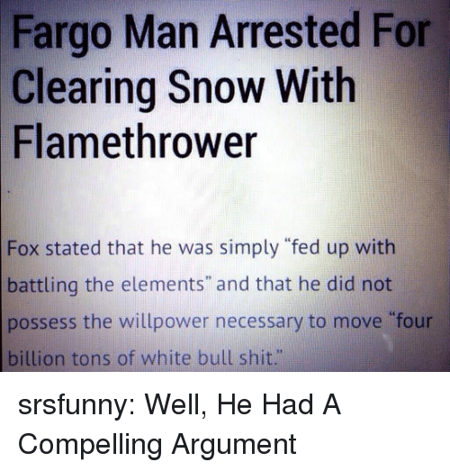 """Shit, Tumblr, and Blog: Fargo Man Arrested For  Clearing Snow With  Flamethrower  Fox stated that he was simply """"fed up with  battling the elements"""" and that he did not  possess the willpower necessary to move four  billion tons of white bull shit."""" srsfunny:  Well, He Had A Compelling Argument"""