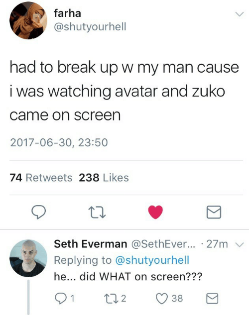 Avatar, Break, and Break Up: farha  @shutyourhell  had to break up w my man cause  i was watching avatar and zuko  came on screen  2017-06-30, 23:50  74 Retweets 238 Likes  Seth Everman @SethEver... . 27m  Replying to @shutyourhell  he... did WHAT on screen???  91  38