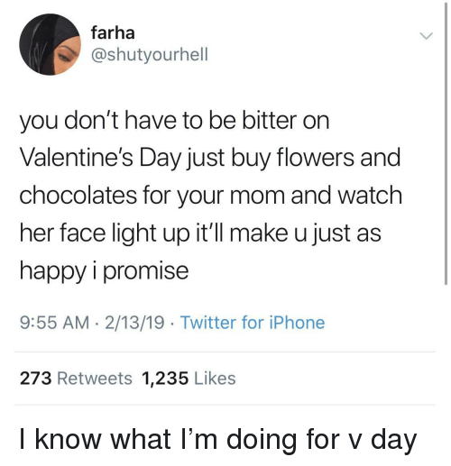 Iphone, Twitter, and Valentine's Day: farha  @shutyourhell  you don't have to be bitter on  Valentine's Day just buy flowers and  chocolates for your mom and watch  her face light up it'll make u just as  happy i promise  9:55 AM. 2/13/19 Twitter for iPhone  273 Retweets 1,235 Likes I know what I'm doing for v day
