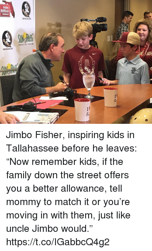 """moving in: FARM  BUREAU  INSURANCE  SEMINCLES.COm  HINDLES.CO  ATE  CII  DC Jimbo Fisher, inspiring kids in Tallahassee before he leaves: """"Now remember kids, if the family down the street offers you a better allowance, tell mommy to match it or you're moving in with them, just like uncle Jimbo would."""" https://t.co/IGabbcQ4g2"""