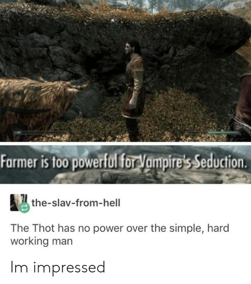 Farmer: Farmer is to0 powerfulfor Vampire's Seduction  the-slav-from-hell  The Thot has no power over the simple, hard  working man Im impressed