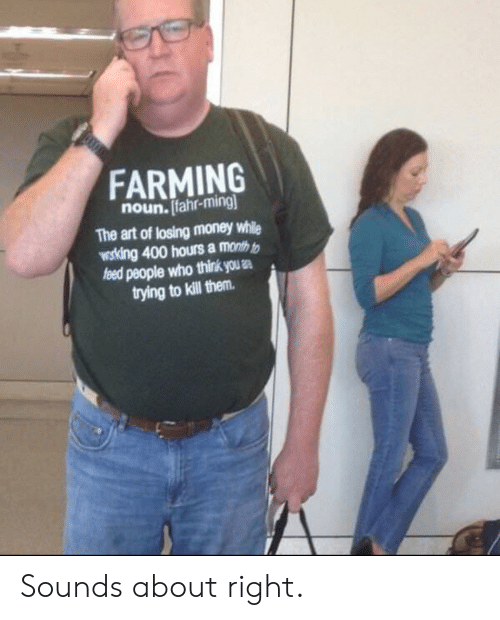 ming: FARMING  noun. Ifahr-ming  The art of losing money while  wosking 400 hours a month t  people who think us .  trying to kill them Sounds about right.