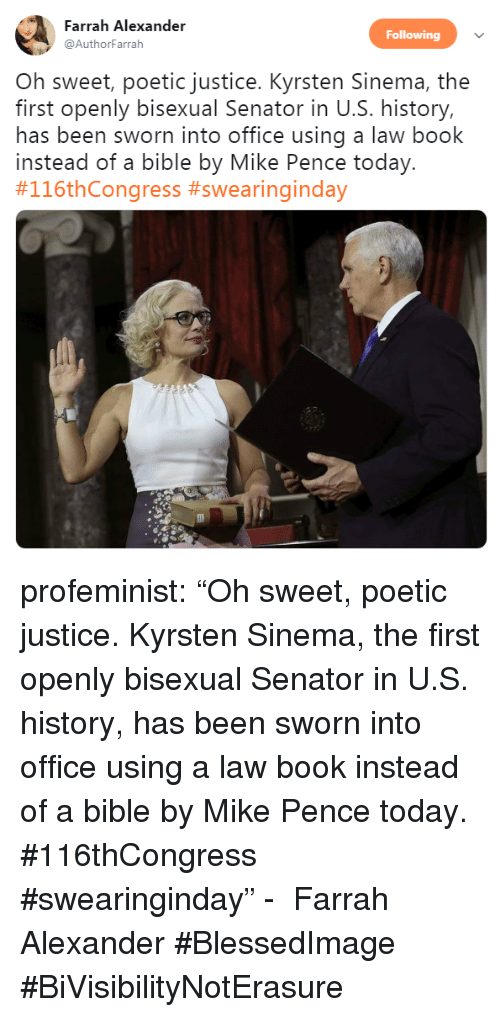 "pence: Farrah Alexander  Following  @AuthorFarrah  Oh sweet, poetic justice. Kyrsten Sinema, the  first openly bisexual Senator in U.S. history,  has been sworn into office using a law book  instead of a bible by Mike Pence today.  profeminist:  ""Oh sweet, poetic justice. Kyrsten Sinema, the first openly bisexual Senator in U.S. history, has been sworn into office using a law book instead of a bible by Mike Pence today. #116thCongress #swearinginday"" -   Farrah Alexander‏    #BlessedImage #BiVisibilityNotErasure"