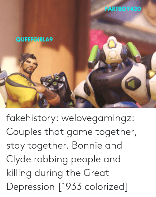 Tumblr, Blog, and Depression: FARTBOY420  QUEEEGIRL69 fakehistory: welovegamingz: Couples that game together, stay together.   Bonnie and Clyde robbing people and killingduring the Great Depression [1933 colorized]