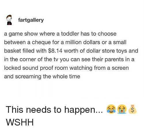 Dollar Store: fartgallery  a game show where a toddler has to choose  between a cheque for a million dollars or a small  basket filled with $8.14 worth of dollar store toys and  in the corner of the tv you can see their parents in a  locked sound proof room watching from a screen  and screaming the whole time This needs to happen... 😂😭💰 WSHH