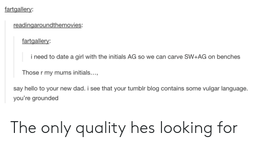 Dad, Hello, and Tumblr: fartgallery:  readingaroundthemovies:  fartgallery  i need to date a girl with the initials AG so we can carve SW+AG on benches  Those r my mums initials...  say hello to your new dad. i see that your tumblr blog contains some vulgar language.  you're grounded The only quality hes looking for