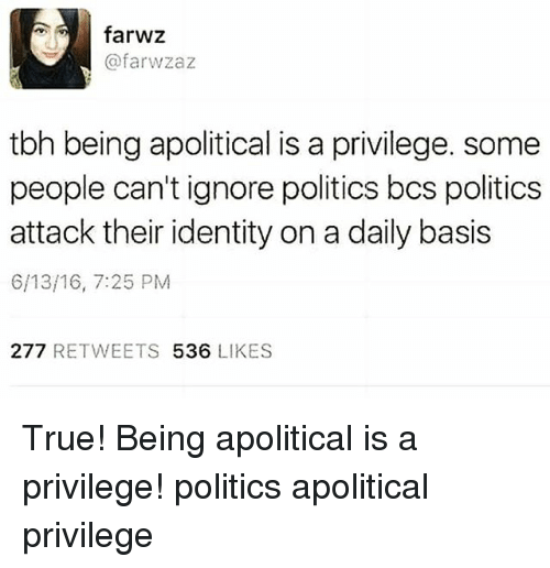 Memes, Politics, and Tbh: farwz  @farwzaz  tbh being apolitical is a privilege. some  people can't ignore politics bcs politics  attack their identity on a daily basis  6/13/16, 7:25 PM  277 RETWEETS 536 LIKES True! Being apolitical is a privilege! politics apolitical privilege