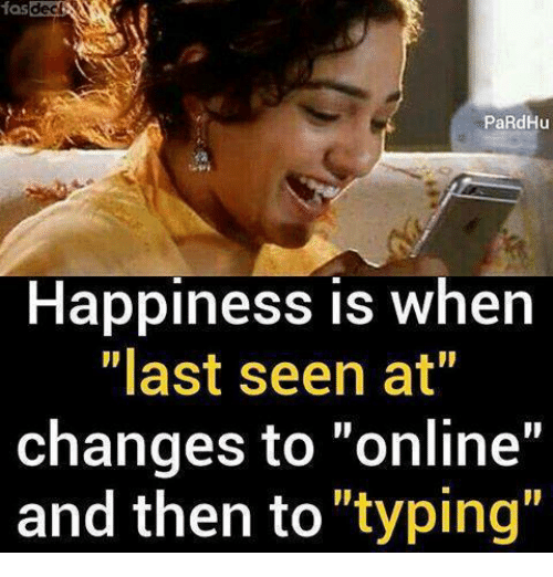 """Memes, Happiness, and 🤖: fas  PaRdHu  Happiness is when  """"last seen at""""  changes to """"online""""  and then to """"typing"""""""