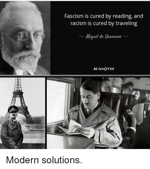 Fascism: Fascism is cured by reading, and  racism is cured by traveling  Miquel de Unamune  AZ QUOTES Modern solutions.