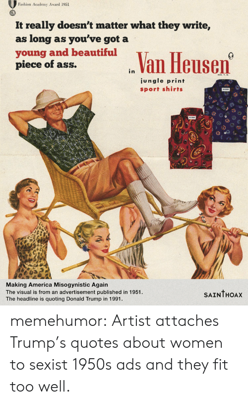 America, Ass, and Beautiful: Fashion Academy Award 1951  It really doesn't matter what they write,  as long as you've got a  young and beautiful  piece of ass.  n Van Heusen  ungle print  sport shirts  Making America Misogynistic Agairn  The visual is from an advertisement published in 1951  The headline is quoting Donald Trump in 1991.  SAINTHOAx memehumor:  Artist attaches Trump's quotes about women to sexist 1950s ads and they fit too well.