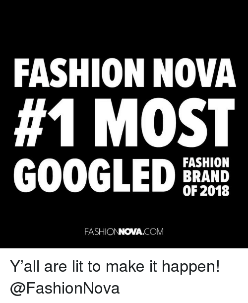 Fashion, Funny, and Lit: FASHION NOVA  #1 MOST  GOOGLEDE  FASHION  BRAND  OF 2018  FASHIONNOVA.COM Y'all are lit to make it happen! @FashionNova