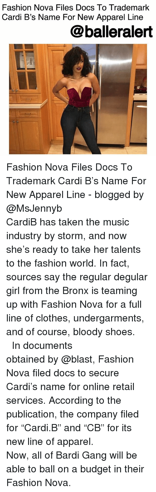 """Apparel: Fashion Nova Files Docs To Trademark  Cardi B's Name For New Apparel Line  @balleralert Fashion Nova Files Docs To Trademark Cardi B's Name For New Apparel Line - blogged by @MsJennyb ⠀⠀⠀⠀⠀⠀⠀⠀⠀ ⠀⠀⠀⠀⠀⠀⠀⠀⠀ CardiB has taken the music industry by storm, and now she's ready to take her talents to the fashion world. In fact, sources say the regular degular girl from the Bronx is teaming up with Fashion Nova for a full line of clothes, undergarments, and of course, bloody shoes. ⠀⠀⠀⠀⠀⠀⠀⠀⠀ ⠀⠀⠀⠀⠀⠀⠀⠀⠀ In documents obtained by @blast, Fashion Nova filed docs to secure Cardi's name for online retail services. According to the publication, the company filed for """"Cardi.B"""" and """"CB"""" for its new line of apparel. ⠀⠀⠀⠀⠀⠀⠀⠀⠀ ⠀⠀⠀⠀⠀⠀⠀⠀⠀ Now, all of Bardi Gang will be able to ball on a budget in their Fashion Nova."""