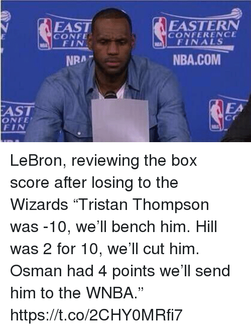 """Conference Finals: FAST  CONFE  EASTERN  CONFERENCE  FINALS  NRA7  NBA.COM  AST  ONFE  FIN  EA  cr LeBron, reviewing the box score after losing to the Wizards  """"Tristan Thompson was -10, we'll bench him. Hill was 2 for 10, we'll cut him. Osman had 4 points we'll send him to the WNBA."""" https://t.co/2CHY0MRfi7"""