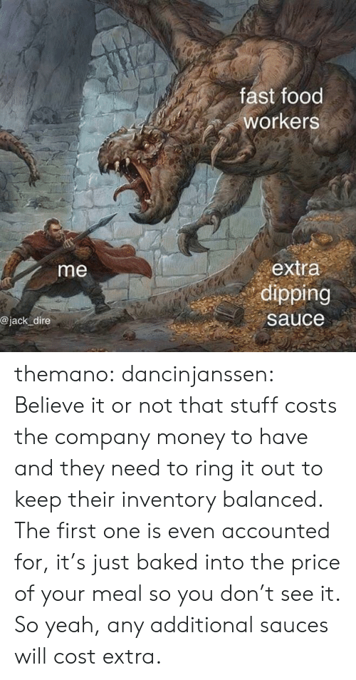 Fast food: fast food  workers  extra  dipping  me  @jack dire  sauce themano:  dancinjanssen:  Believe it or not that stuff costs the company money to have and they need to ring it out to keep their inventory balanced. The first one is even accounted for, it's just baked into the price of your meal so you don't see it. So yeah, any additional sauces will cost extra.