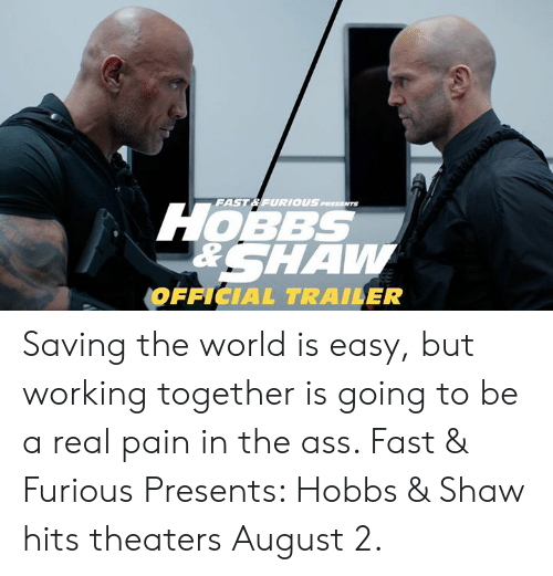 Ass, Memes, and World: FAST& FURIOUS  1OBBS  RSHAW  OFFICIAL TRAILER Saving the world is easy, but working together is going to be a real pain in the ass. Fast & Furious Presents: Hobbs & Shaw hits theaters August 2.