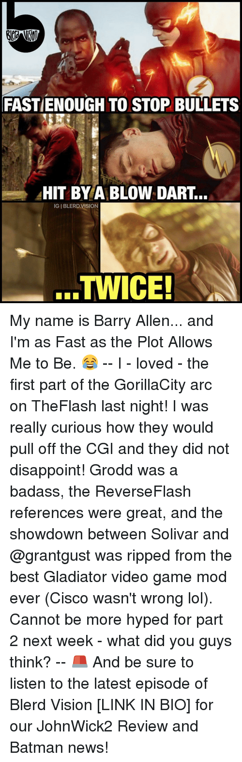 Gladiator: FASTIENOUGH TO STOP BULLETS  HIT BY A BLOW DART.  IGIBLERD VISION  TWICE! My name is Barry Allen... and I'm as Fast as the Plot Allows Me to Be. 😂 -- I - loved - the first part of the GorillaCity arc on TheFlash last night! I was really curious how they would pull off the CGI and they did not disappoint! Grodd was a badass, the ReverseFlash references were great, and the showdown between Solivar and @grantgust was ripped from the best Gladiator video game mod ever (Cisco wasn't wrong lol). Cannot be more hyped for part 2 next week - what did you guys think? -- 🚨 And be sure to listen to the latest episode of Blerd Vision [LINK IN BIO] for our JohnWick2 Review and Batman news!