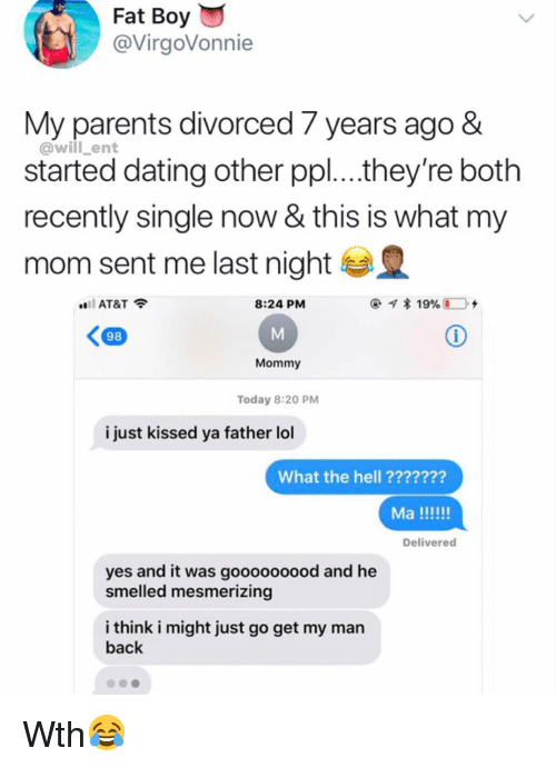 Dating, Lol, and Memes: Fat  Boy  @VirgoVonnie  My parents divorced 7 years ago &  @will_ent  started dating other ppl....they re both  recently single now & this is what my  mom sent me last night  ..il AT&T令  8:24 PM  98  Mommy  Today 8:20 PM  i just kissed ya father lol  What the hell ???????  Delivered  yes and it was gooooooood and he  smelled mesmerizing  i think i might just go get my man  back Wth😂