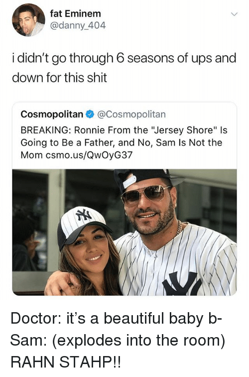 """Cosmopolitan: fat Eminem  @danny_404  i didn't go through 6 seasons of ups and  down for this shit  Cosmopolitan@Cosmopolitan  BREAKING: Ronnie From the """"Jersey Shore"""" Is  Going to Be a Father, and No, Sam Is Not the  Mom csmo.us/QwOyG37 Doctor: it's a beautiful baby b- Sam: (explodes into the room) RAHN STAHP!!"""