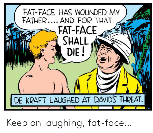kraft: FAT-FACE HAS WOUNDED MY  FATHER... AND FOR THAT  FAT-FACE  SHALL  DIE!  DE KRAFT LAUGHED AT DAVID'S THREAT. Keep on laughing, fat-face…