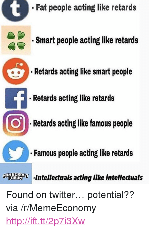 "Twitter, Http, and Fat: . Fat people acting like retards  .Smart people acting like retards  Retards acting like smart people  .Retards acting like retards  Retards acting like famous people  .Famous people acting like retards  む-intellectuals acting like intellectuals <p>Found on twitter&hellip; potential?? via /r/MemeEconomy <a href=""http://ift.tt/2p7i3Xw"">http://ift.tt/2p7i3Xw</a></p>"