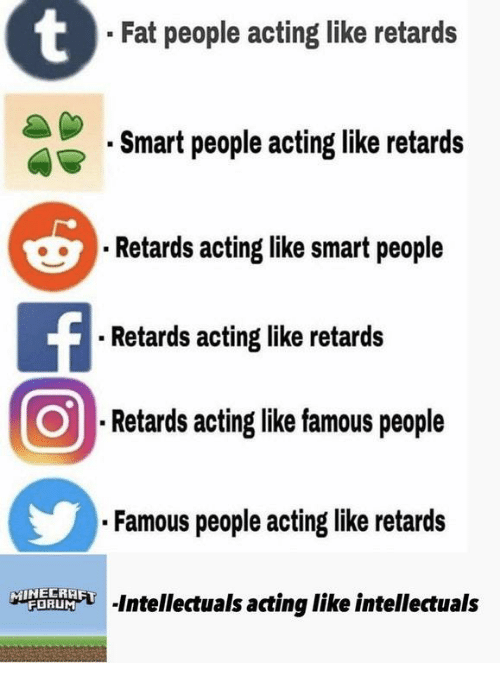Fat, Acting, and Smart: Fat people acting like retards  Smart people acting like retards  Retards acting like smart people  Retards acting like retards  ⑨Retardsactinglikefamouspeople  Famous people acting like retards  Is acting like intellectuals
