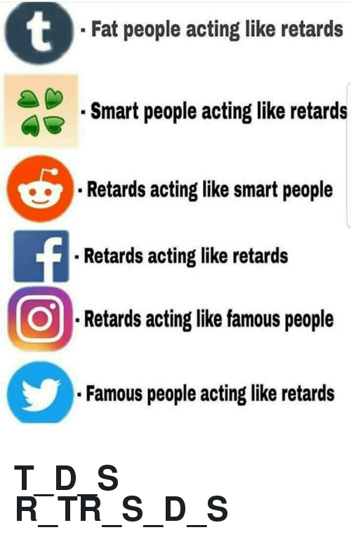 Fat, Acting, and Smart: Fat people acting like retards  Smart people acting like retards  Retards acting like smart people  . Retards acting like retards  Retards acting like famous people  Famous people acting like retards <h2>T_D_S R_TR_S_D_S</h2>
