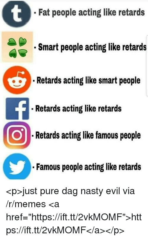 "Memes, Nasty, and Fat: Fat people acting like retards  Smart people acting like retards  Retards acting like smart people  Retards acting like retards  .Retards aoting like famous people  Famous people acting like retards <p>just pure dag nasty evil via /r/memes <a href=""https://ift.tt/2vkMOMF"">https://ift.tt/2vkMOMF</a></p>"