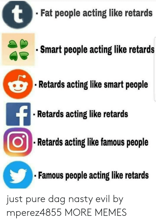 Smartly: Fat people acting like retards  Smart people acting like retards  Retards acting like smart people  Retards acting like retards  .Retards aoting like famous people  Famous people acting like retards just pure dag nasty evil by mperez4855 MORE MEMES