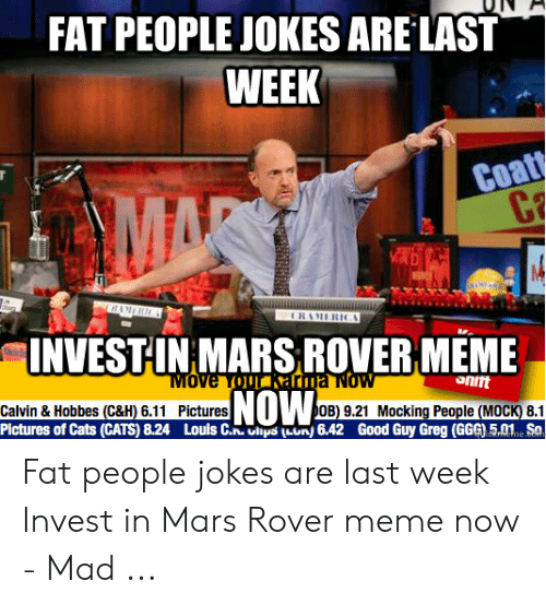 Fat People Jokes: FAT PEOPLE JOKES ARE LAST  WEEK  Coa  14  NVESTHNMARSROVERMEME  oniit  Calvin & Hobbes (C&H) 6.11 Pictures UOB) 9.21 Mocking People (MOCK) 8.1  Pictures of Cats (CATS) 8.24 Louis C..ln) 6.42 Good Guy Greg (GGG) 5e So Fat people jokes are last week Invest in Mars Rover meme now - Mad ...